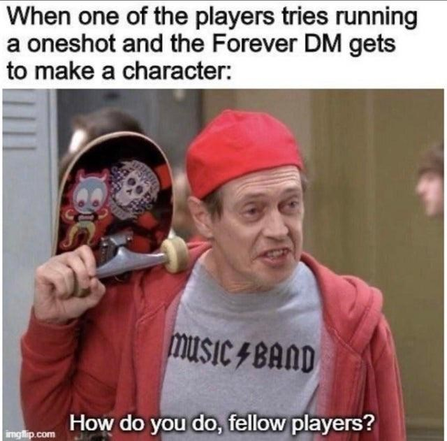 Photo caption - When one of the players tries running a oneshot and the Forever DM gets to make a character: music 4 BAND How do you do, fellow players? imgflip.com