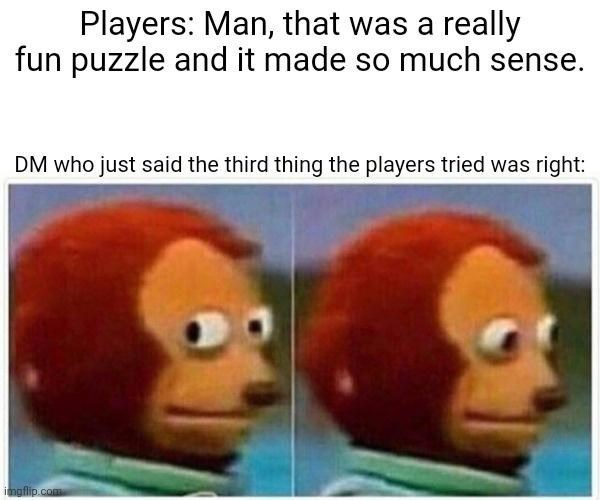 Face - Players: Man, that was a really fun puzzle and it made so much sense. DM who just said the third thing the players tried was right: imgflip.com