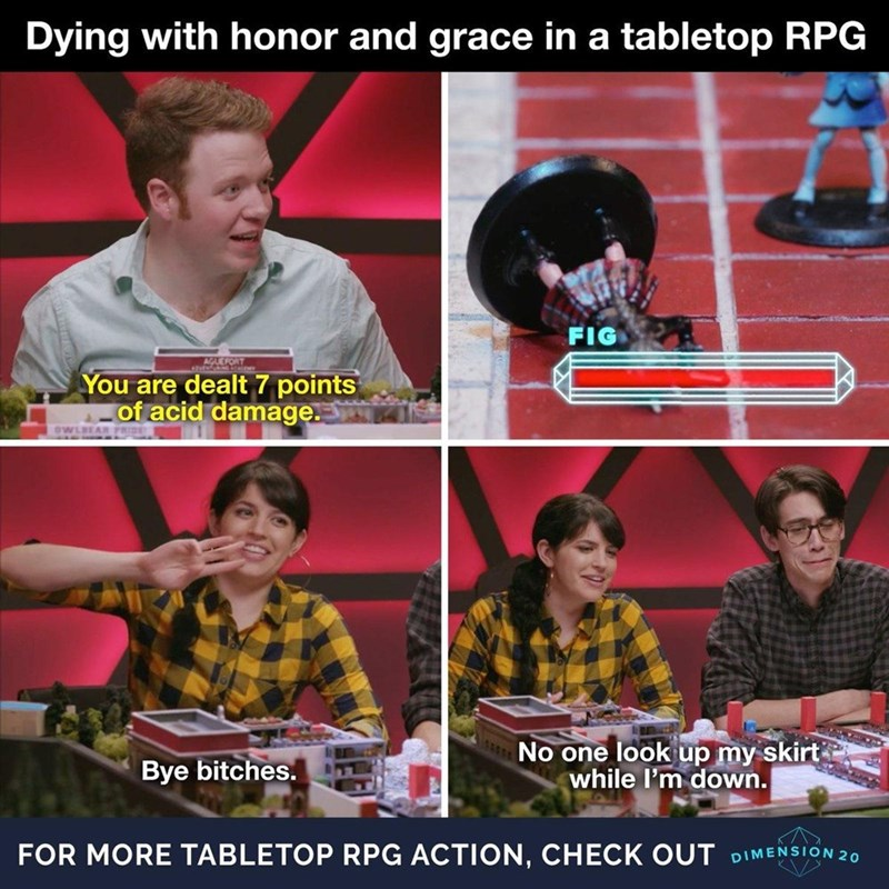 Games - Dying with honor and grace in a tabletop RPG FIG AGUEFORT You are dealt 7 points of acid damage. OWLBEAR Bye bitches. No one look up my skirt while I'm down. FOR MORE TABLETOP RPG ACTION, CHECK OUT DIM ENSION 20