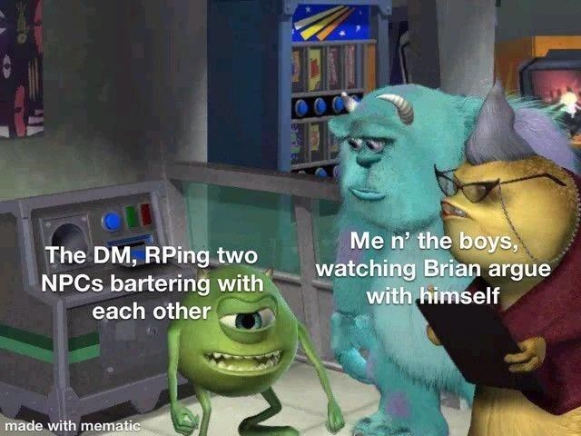 Cartoon - The DM, RPing two NPCS bartering with Me n' the boys, watching Brian argue with himself each other made with mematic