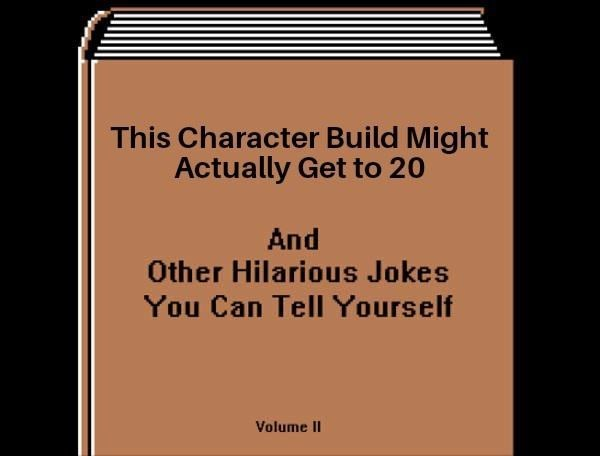 Text - This Character Build Might Actually Get to 20 And Other Hilarious Jokes You Can Tell Yourself Volume II