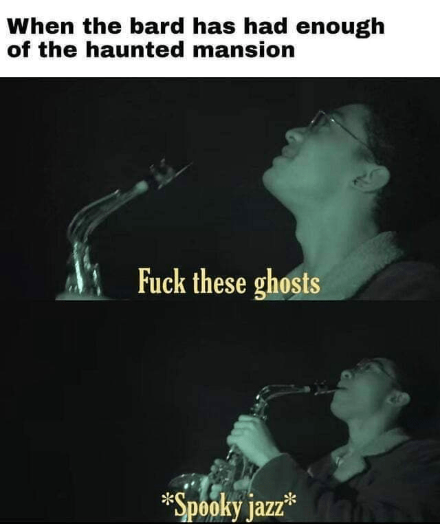 Text - When the bard has had enough of the haunted mansion Fuck these ghosts *Spooky jazz*