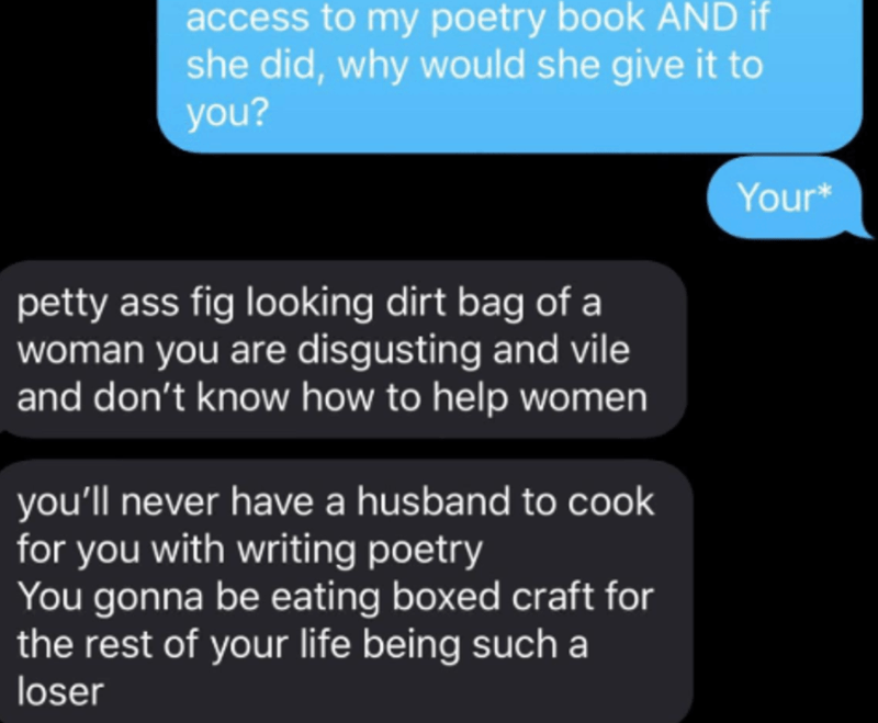 Text - access to my poetry book AND if she did, why would she give it to you? Your* petty ass fig looking dirt bag of a woman you are disgusting and vile and don't know how to help women you'll never have a husband to cook for you with writing poetry You gonna be eating boxed craft for the rest of your life being such a loser