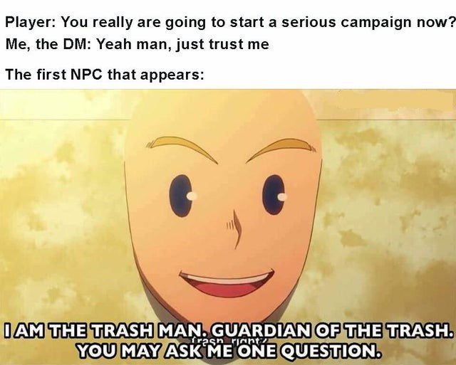 Face - Player: You really are going to start a serious campaign now? Me, the DM: Yeah man, just trust me The first NPC that appears: IAM THE TRASH MAN. GUARDIAN OF THE TRASH. fresn riant YOU MAY ASK ME ONE QUESTION.