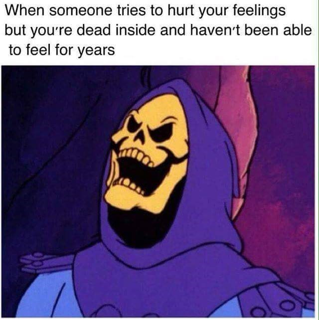 Cartoon - When someone tries to hurt your feelings but you're dead inside and haven't been able to feel for years