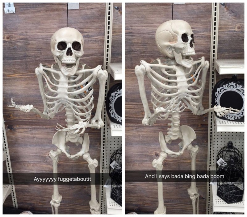 Skeleton - And I says bada bing bada boom Ayyyyyyy fuggetaboutit ---- Eece -----