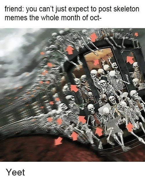 Technology - friend: you can't just expect to post skeleton memes the whole month of oct- Yeet