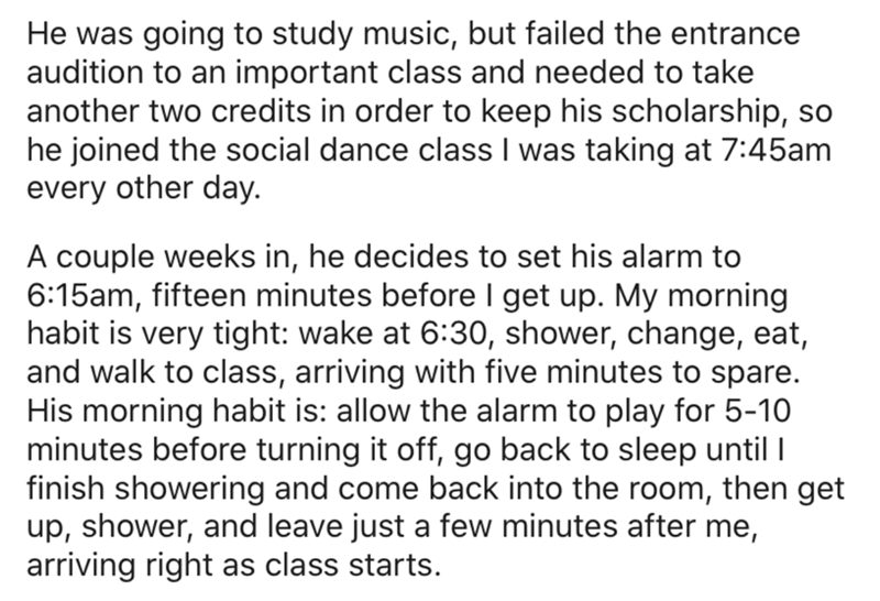 Text - He was going to study music, but failed the entrance audition to an important class and needed to take another two credits in order to keep his scholarship, so he joined the social dance class I was taking at 7:45am every other day. A couple weeks in, he decides to set his alarm to 6:15am, fifteen minutes before I get up. My morning habit is very tight: wake at 6:30, shower, change, eat, and walk to class, arriving with five minutes to spare. His morning habit is: allow the alarm to play