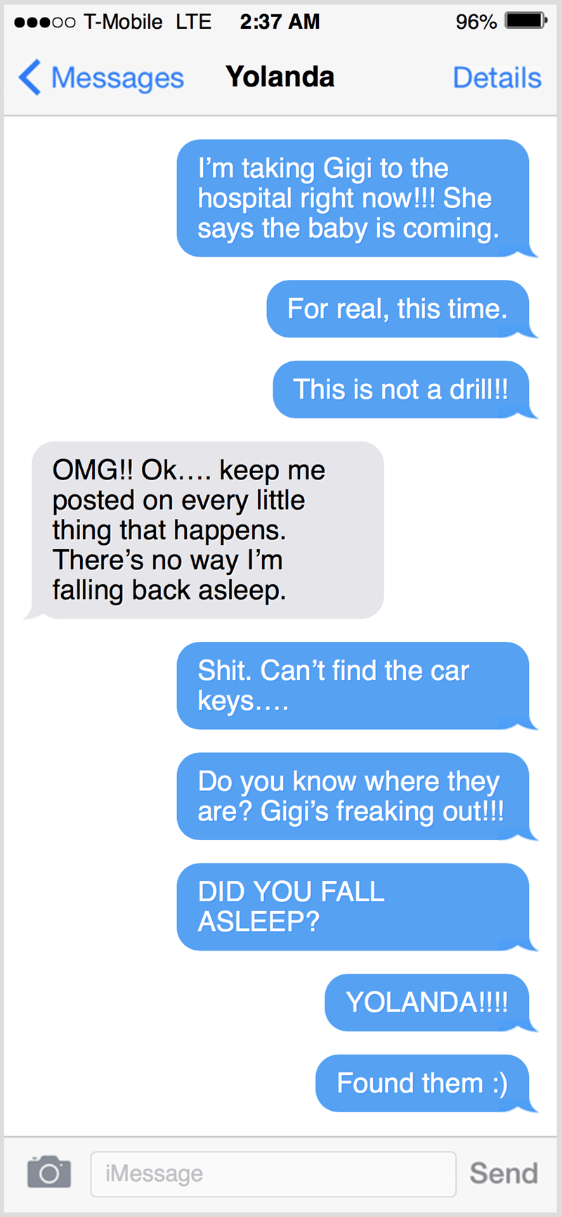 Text - o00 T-Mobile LTE 2:37 AM 96% ( Messages Yolanda Details I'm taking Gigi to the hospital right now!!! She says the baby is coming. For real, this time. This is not a drill!! OMG!! Ok.... keep me posted on every little thing that happens. There's no way I'm falling back asleep. Shit. Can't find the car keys.... Do you know where they are? Gigi's freaking out!! DID YOU FALL ASLEEP? YOLANDA!!!! Found them :) iMessage Send