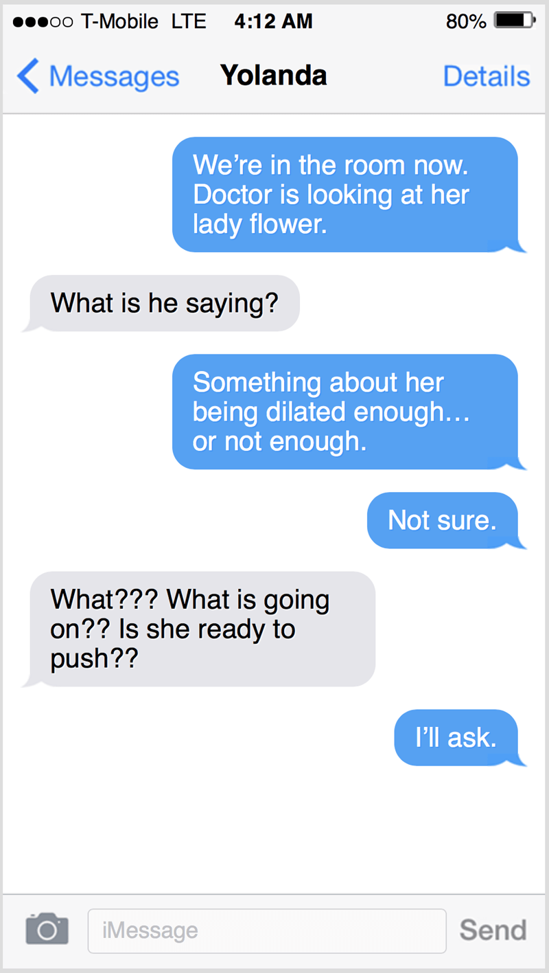 Text - oo T-Mobile LTE 4:12 AM 80% ( Messages Yolanda Details We're in the room now. Doctor is looking at her lady flower. What is he saying? Something about her being dilated enough... or not enough. Not sure. What??? What is going on?? Is she ready to push?? I'll ask. iMessage Send