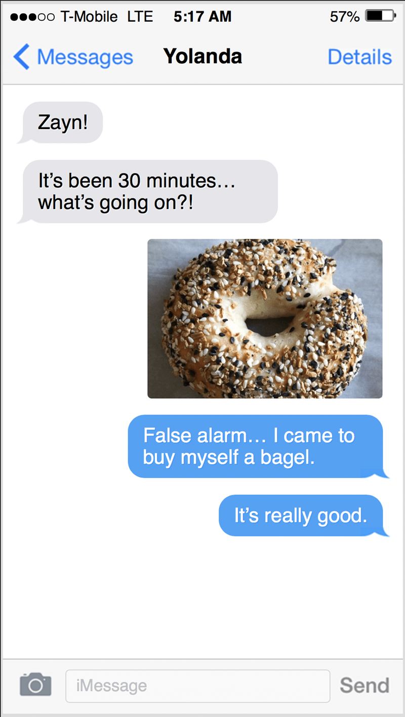 Bagel - poo T-Mobile LTE 5:17 AM 57% < Messages Yolanda Details Zayn! It's been 30 minutes... what's going on?! False alarm... I came to buy myself a bagel. It's really good. O' iMessage Send