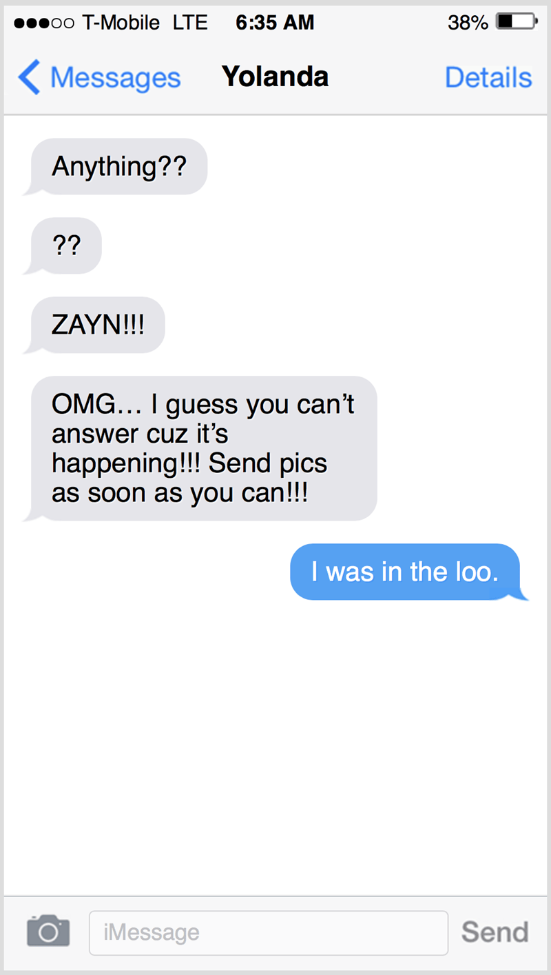 Text - oo T-Mobile LTE 6:35 AM 38% < Messages Yolanda Details Anything?? ?? ZAYN!!! OMG... I guess you can't answer cuz it's happening!!! Send pics as soon as you can!!! I was in the loo. iMessage Send