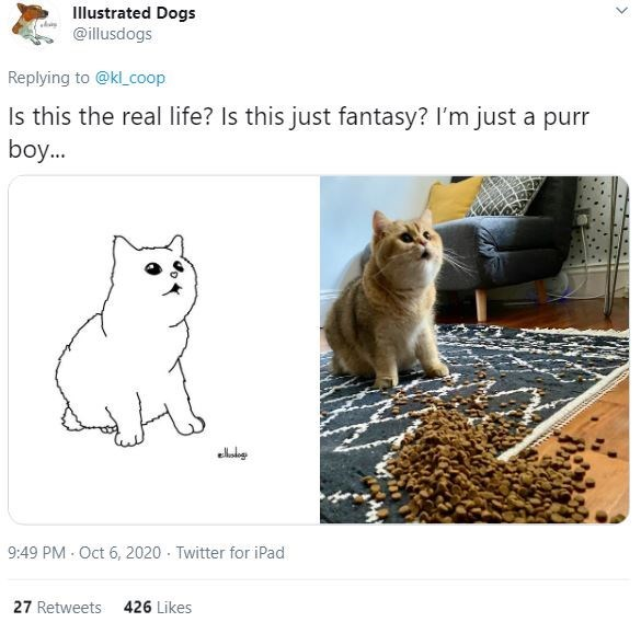 Cat - Illustrated Dogs @illusdogs Replying to @kl_coop Is this the real life? Is this just fantasy? I'm just a purr boy. 9:49 PM Oct 6, 2020 - Twitter for iPad 27 Retweets 426 Likes >