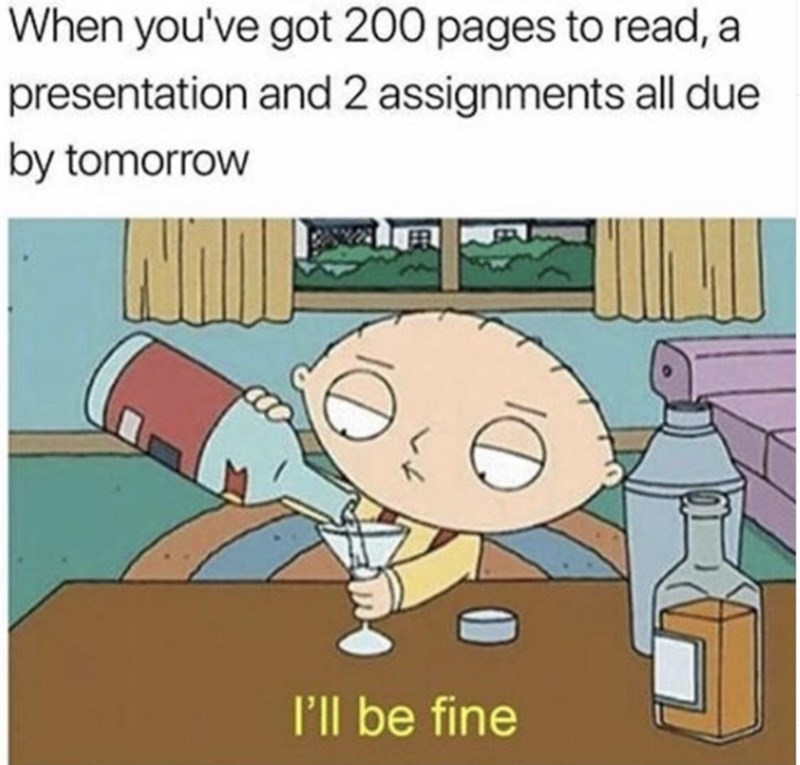 Cartoon - When you've got 200 pages to read, a presentation and 2 assignments all due by tomorrow P'll be fine