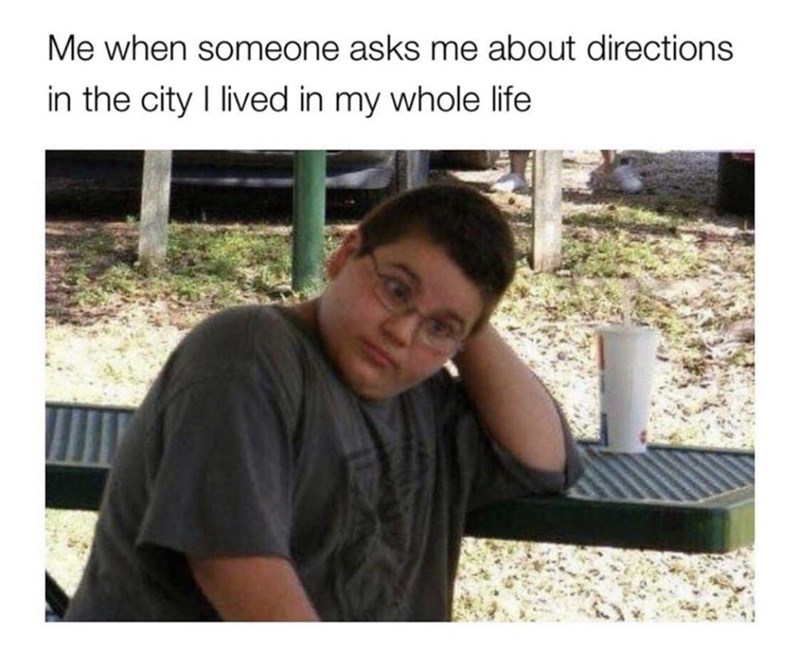 Text - Me when someone asks me about directions in the city I lived in my whole life