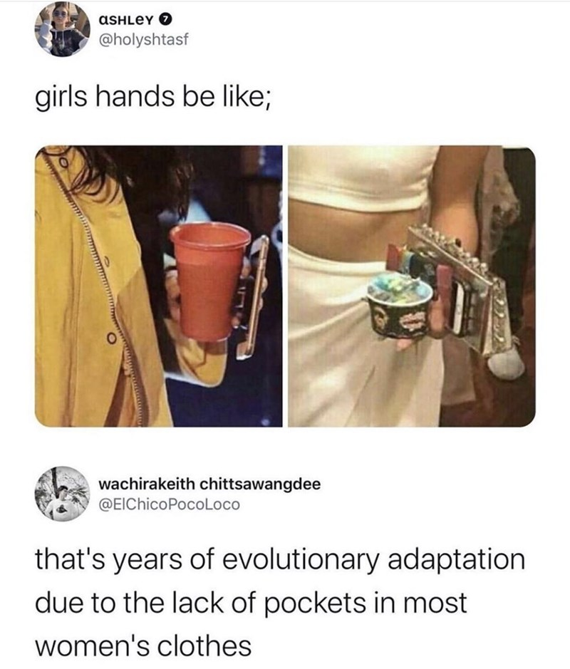 Product - ASHLEY O @holyshtasf girls hands be like; wachirakeith chittsawangdee @EIChicoPocoLoco that's years of evolutionary adaptation due to the lack of pockets in most women's clothes