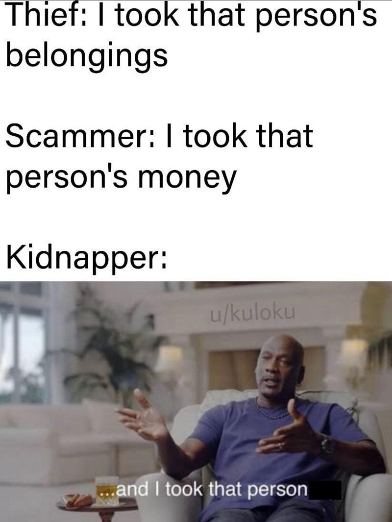 Text - Thief: I took that person's belongings Scammer: I took that person's money Kidnapper: u/kuloku ..and I took that person
