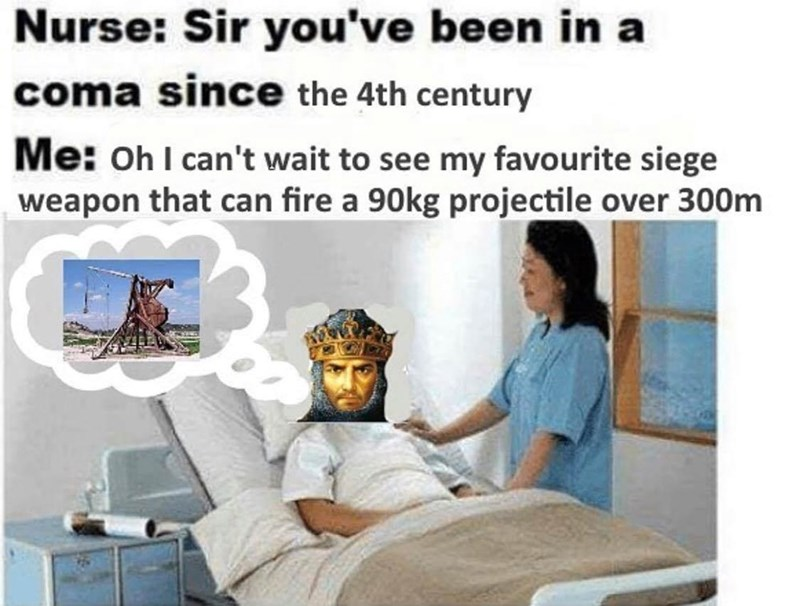Medical procedure - Nurse: Sir you've been in a coma since the 4th century Me: oh I can't wait to see my favourite siege weapon that can fire a 90kg projectile over 300m