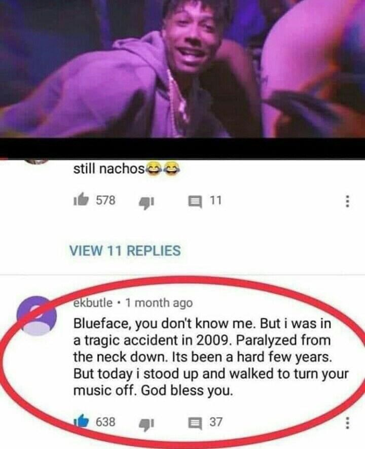 Text - still nachos 578 ל1 目11 VIEW 11 REPLIES ekbutle • 1 month ago Blueface, you don't know me. But i was in a tragic accident in 2009. Paralyzed from the neck down. Its been a hard few years. But today i stood up and walked to turn your music off. God bless you. 638 37 ...