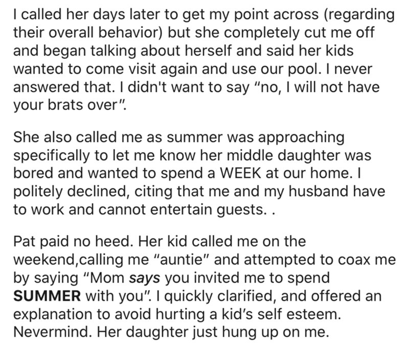 """Text - I called her days later to get my point across (regarding their overall behavior) but she completely cut me off and began talking about herself and said her kids wanted to come visit again and use our pool. I never answered that. I didn't want to say """"no, I will not have your brats over"""". She also called me as summer was approaching specifically to let me know her middle daughter was bored and wanted to spend a WEEK at our home. I politely declined, citing that me and my husband have to w"""