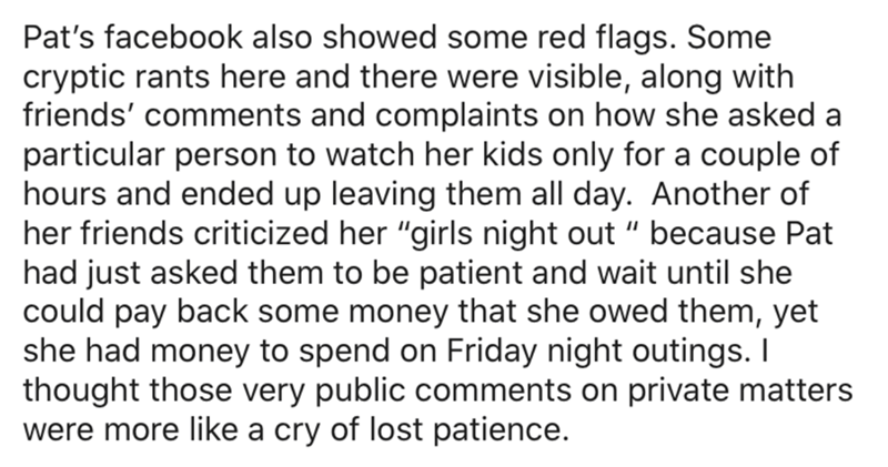 """Text - Pat's facebook also showed some red flags. Some cryptic rants here and there were visible, along with friends' comments and complaints on how she asked a particular person to watch her kids only for a couple of hours and ended up leaving them all day. Another of her friends criticized her """"girls night out """" because Pat had just asked them to be patient and wait until she could pay back some money that she owed them, yet she had money to spend on Friday night outings. I thought those very"""