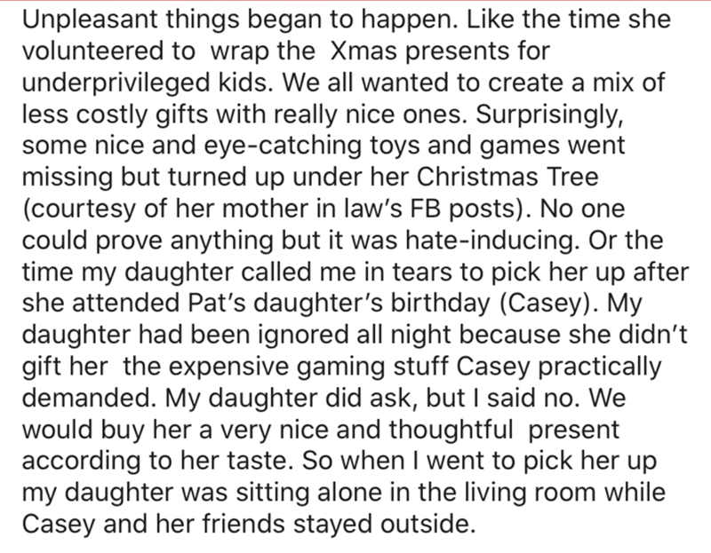 Text - Unpleasant things began to happen. Like the time she volunteered to wrap the Xmas presents for underprivileged kids. We all wanted to create a mix of less costly gifts with really nice ones. Surprisingly, some nice and eye-catching toys and games went missing but turned up under her Christmas Tree (courtesy of her mother in law's FB posts). No one could prove anything but it was hate-inducing. Or the time my daughter called me in tears to pick her up after she attended Pat's daughter's bi