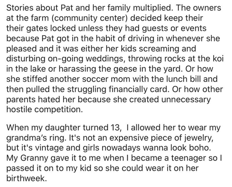 Text - Stories about Pat and her family multiplied. The owners at the farm (community center) decided keep their their gates locked unless they had guests or events because Pat got in the habit of driving in whenever she pleased and it was either her kids screaming and disturbing on-going weddings, throwing rocks at the koi in the lake or harassing the geese in the yard. Or how she stiffed another soccer mom with the lunch bill and then pulled the struggling financially card. Or how other parent