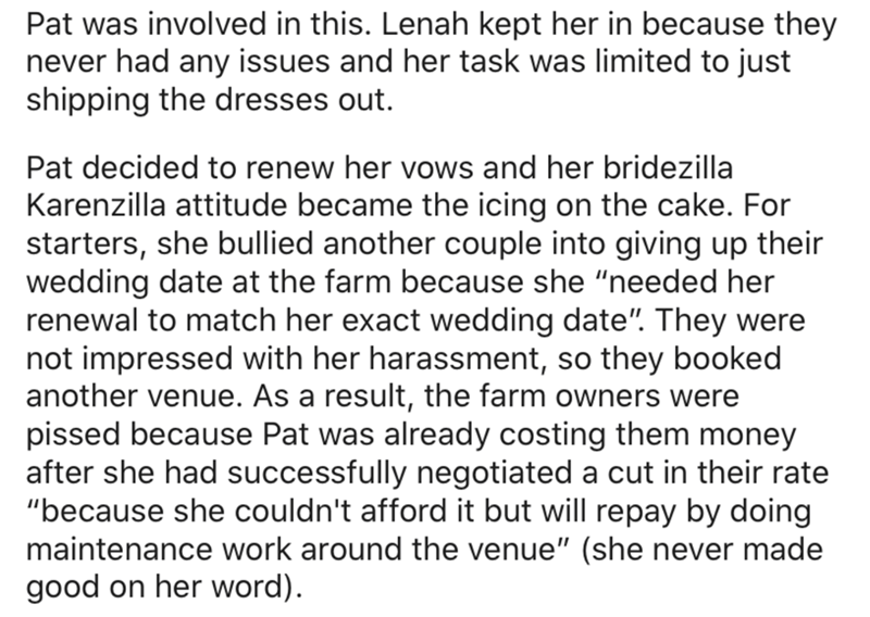"""Text - Pat was involved in this. Lenah kept her in because they never had any issues and her task was limited to just shipping the dresses out. Pat decided to renew her vows and her bridezilla Karenzilla attitude became the icing on the cake. For starters, she bullied another couple into giving up their wedding date at the farm because she """"needed her renewal to match her exact wedding date"""". They were not impressed with her harassment, so they booked another venue. As a result, the farm owners"""