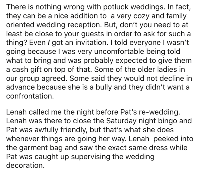 Text - There is nothing wrong with potluck weddings. In fact, they can be a nice addition to a very cozy and family oriented wedding reception. But, don't you need to at least be close to your guests in order to ask for such a thing? Even / got an invitation. I told everyone I wasn't going because I was very uncomfortable being told what to bring and was probably expected to give them a cash gift on top of that. Some of the older ladies in our group agreed. Some said they would not decline in ad