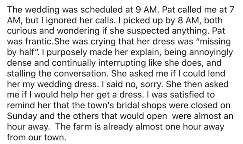 """Text - The wedding was scheduled at 9 AM. Pat called me at 7 AM, but I ignored her calls. I picked up by 8 AM, both curious and wondering if she suspected anything. Pat was frantic.She was crying that her dress was """"missing by half"""". I purposely made her explain, being annoyingly dense and continually interrupting like she does, and stalling the conversation. She asked me if I could lend her my wedding dress. I said no, sorry. She then asked me if I would help her get a dress. I was satisfied to"""