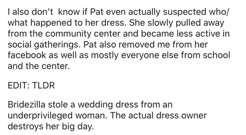 Text - I also don't know if Pat even actually suspected who/ what happened to her dress. She slowly pulled away from the community center and became less active in social gatherings. Pat also removed me from her facebook as well as mostly everyone else from school and the center. EDIT: TLDR Bridezilla stole a wedding dress from an underprivileged woman. The actual dress owner destroys her big day.