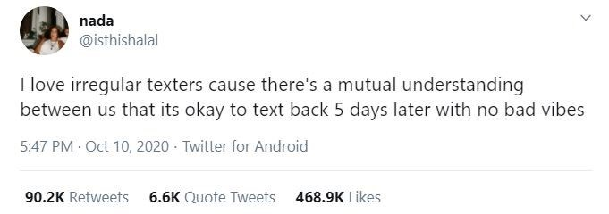 Text - nada @isthishalal I love irregular texters cause there's a mutual understanding between us that its okay to text back 5 days later with no bad vibes 5:47 PM Oct 10, 2020 · Twitter for Android 90.2K Retweets 6.6K Quote Tweets 468.9K Likes