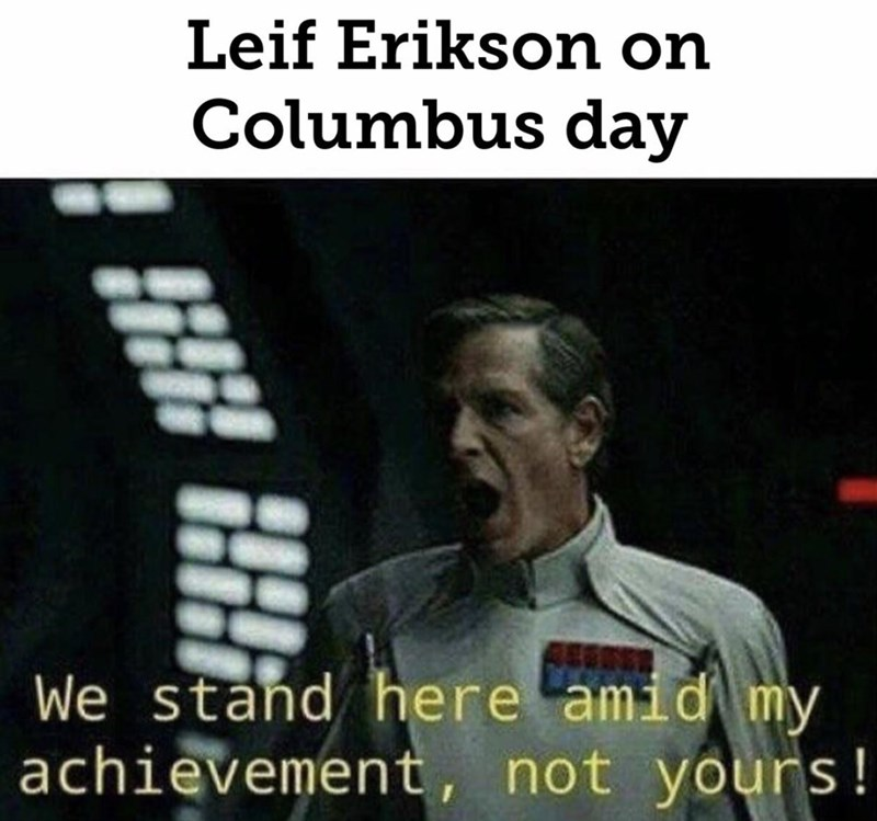 Text - Leif Erikson on Columbus day We stand here amid my achievement, not yours!