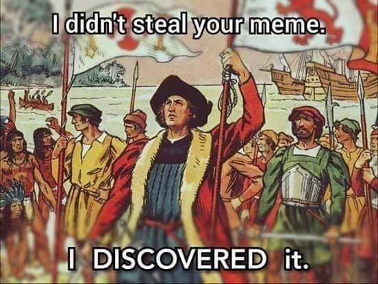 People - I didn't steal your meme. I DISCOVERED it.