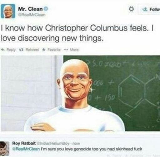 Face - Mr. Clean 2 Follor GRealMrClean I know how Christopher Columbus feels. I love discovering new things. Reply t3 Aetwiset FavoriteMore S.0 70 100 0+150 Roy Ratbait indianHaliumBoy now @RealMrClean I'm sure you love genocide too you nazi skinhead fuck