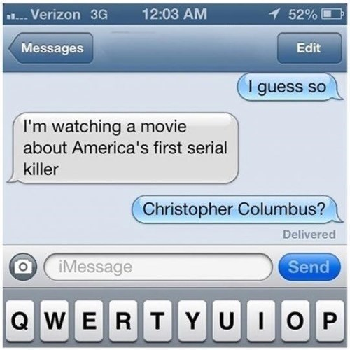 Text - . Verizon 3G 12:03 AM 52% Messages Edit I guess so I'm watching a movie about America's first serial killer Christopher Columbus? Delivered iMessage Send Q WERTYUIOP