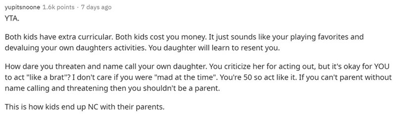 """Text - yupitsnoone 1.6k points · 7 days ago YTA. Both kids have extra curricular. Both kids cost you money. It just sounds like your playing favorites and devaluing your own daughters activities. You daughter will learn to resent you. How dare you threaten and name call your own daughter. You criticize her for acting out, but it's okay for YOU to act """"like a brat""""? I don't care if you were """"mad at the time"""". You're 50 so act like it. If you can't parent without name calling and threatening then"""
