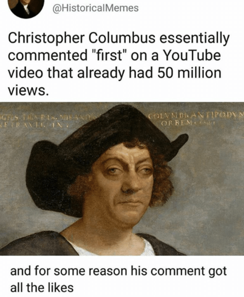 """Text - Text - @HistoricalMemes Christopher Columbus essentially commented """"fırst"""" on a YouTube video that already had 50 million views. GHES A E -ETRAVFC IN COLVM BRANTIPODYM ORBEM T and for some reason his comment got all the likes"""