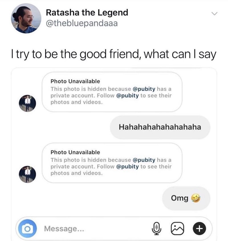 Text - Ratasha the Legend @thebluepandaaa I try to be the good friend, what can I say Photo Unavailable This photo is hidden because @pubity has a private account. Follow @pubity to see their photos and videos. Hahahahahahahahaha Photo Unavailable This photo is hidden because @pubity has a private account. Follow @pubity to see their photos and videos. Omg Message... +