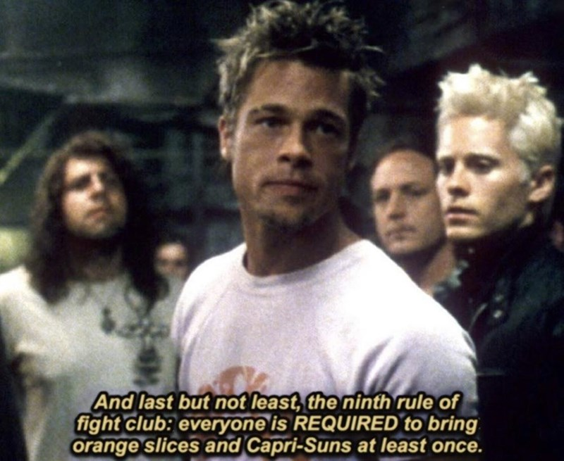 People - And last but not least, the ninth rule of fight club: everyone is REQUIRED to bring orange slices and Capri-Suns at least once.