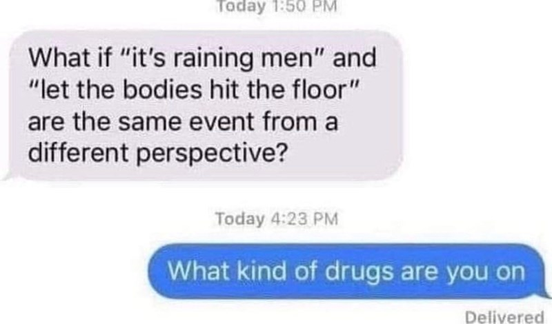 """Text - Taday 1:50 PM What if """"it's raining men"""" and """"let the bodies hit the floor"""" are the same event from a different perspective? Today 4:23 PM What kind of drugs are you on Deliyered"""