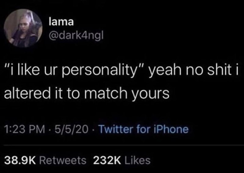 """Text - lama @dark4ngl """"i like ur personality"""" yeah no shit i altered it to match yours 1:23 PM · 5/5/20 · Twitter for iPhone 38.9K Retweets 232K Likes"""