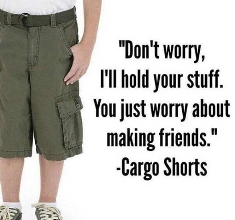 """Clothing - """"Don't worry, I'll hold your stuff. You just worry about making friends."""" -Cargo Shorts"""