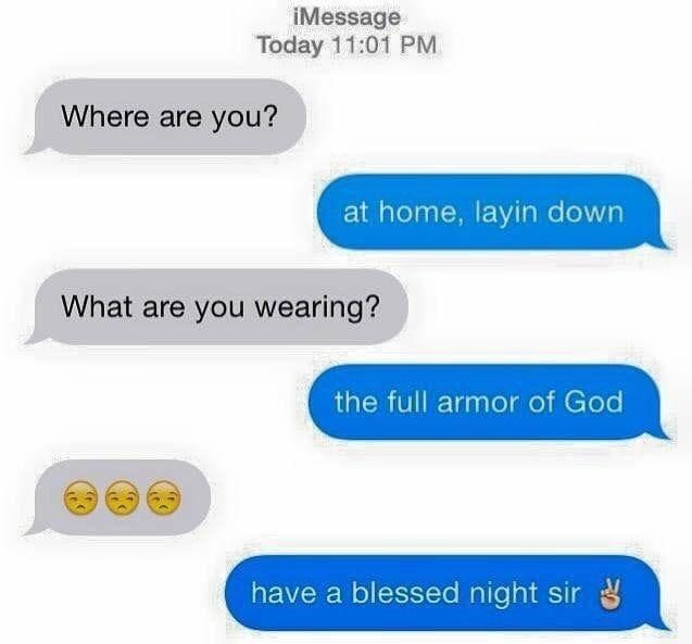 Text - iMessage Today 11:01 PM Where are you? at home, layin down What are you wearing? the full armor of God have a blessed night sir