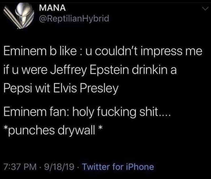 Text - ΜΑΝΑ @ReptilianHybrid Eminem b like : u couldn't impress me if u were Jeffrey Epstein drinkin a Pepsi wit Elvis Presley Eminem fan: holy fucking shit.. *punches drywall * 7:37 PM 9/18/19 Twitter for iPhone