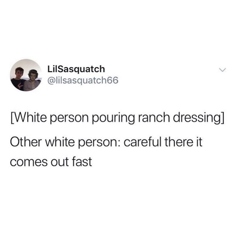 Text - LilSasquatch @lilsasquatch66 [White person pouring ranch dressing] Other white person: careful there it comes out fast