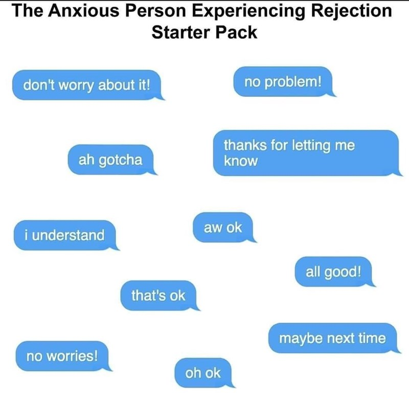 Blue - The Anxious Person Experiencing Rejection Starter Pack don't worry about it! no problem! thanks for letting me know ah gotcha aw ok i understand all good! that's ok maybe next time no worries! oh ok