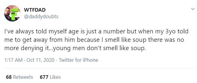 Text - WTFDAD @daddydoubts I've always told myself age is just a number but when my 3yo told me to get away from him because I smell like soup there was no more denying it..young men don't smell like soup. 1:17 AM Oct 11, 2020 - Twitter for iPhone 68 Retweets 677 Likes