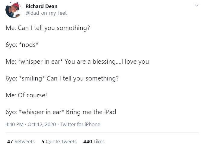 Text - Richard Dean @dad_on_my_feet Me: Can I tell you something? 6yo: *nods* Me: *whisper in ear* You are a blessing.I love you 6yo: *smiling* Can I tell you something? Me: Of course! 6yo: *whisper in ear* Bring me the iPad 4:40 PM · Oct 12, 2020 · Twitter for iPhone 47 Retweets 5 Quote Tweets 440 Likes
