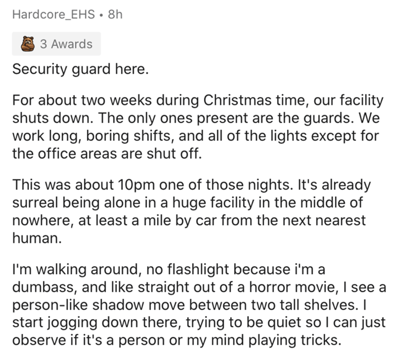 Text - Hardcore_EHS• 8h 3 Awards Security guard here. For about two weeks during Christmas time, our facility shuts down. The only ones present are the guards. We work long, boring shifts, and all of the lights except for the office areas are shut off. This was about 10pm one of those nights. It's already surreal being alone in a huge facility in the middle of nowhere, at least a mile by car from the next nearest human. I'm walking around, no flashlight because i'm a dumbass, and like straight o